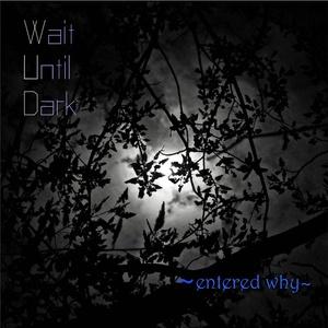 Wait Until Dark 〜entered why〜