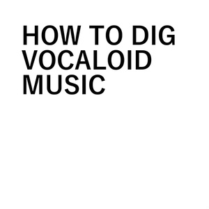 HOW TO DIG VOCALOID MUSIC