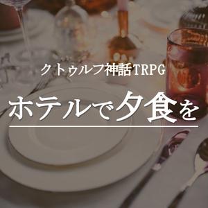 クトゥルフ神話TRPGシナリオ:ホテルで夕食を