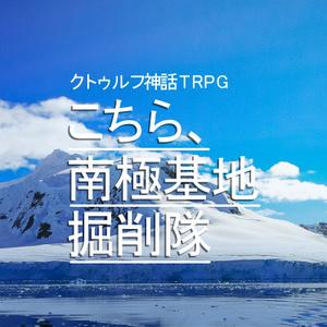 クトゥルフ神話TRPGシナリオ:こちら、南極基地掘削隊