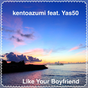kentoazumi feat. Yas50 1st Single「Like Your Boyfriend Remix」