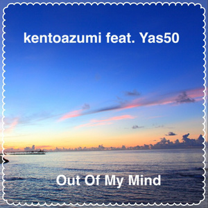 kentoazumi feat. Yas50 2nd Single「Out Of My Mind」